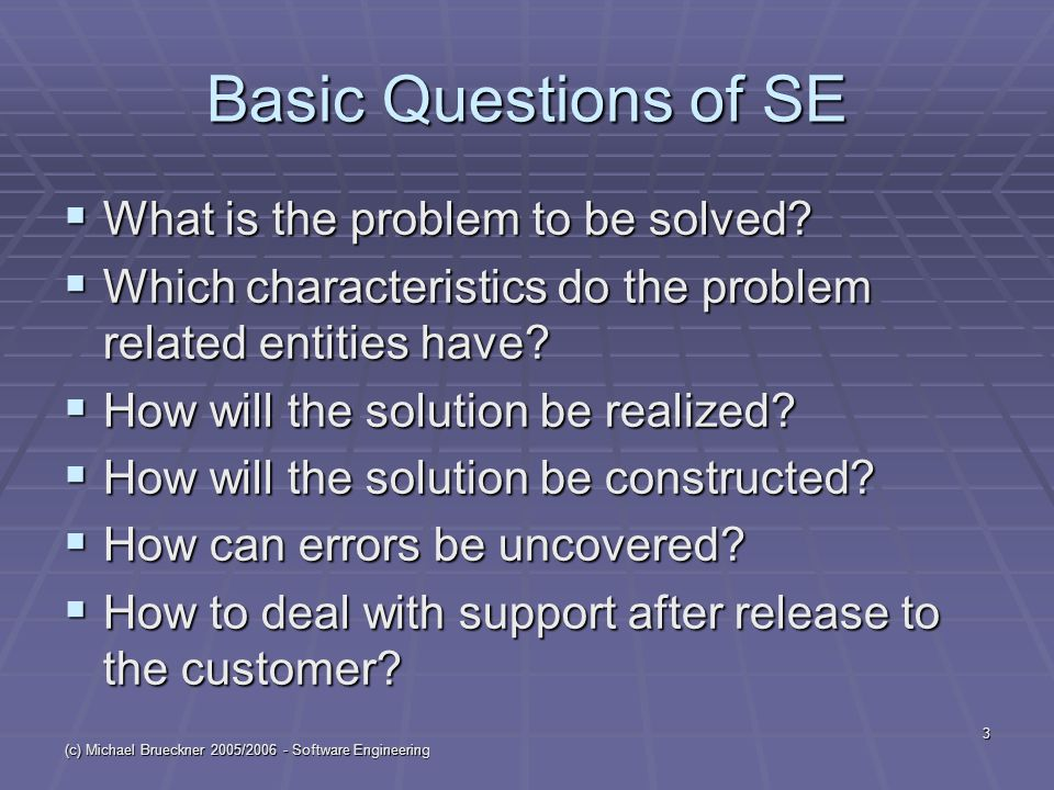 (c) Michael Brueckner 2005/2006 - Software Engineering 3 Basic Questions of SE  What is the problem to be solved?  Which characteristics do the prob