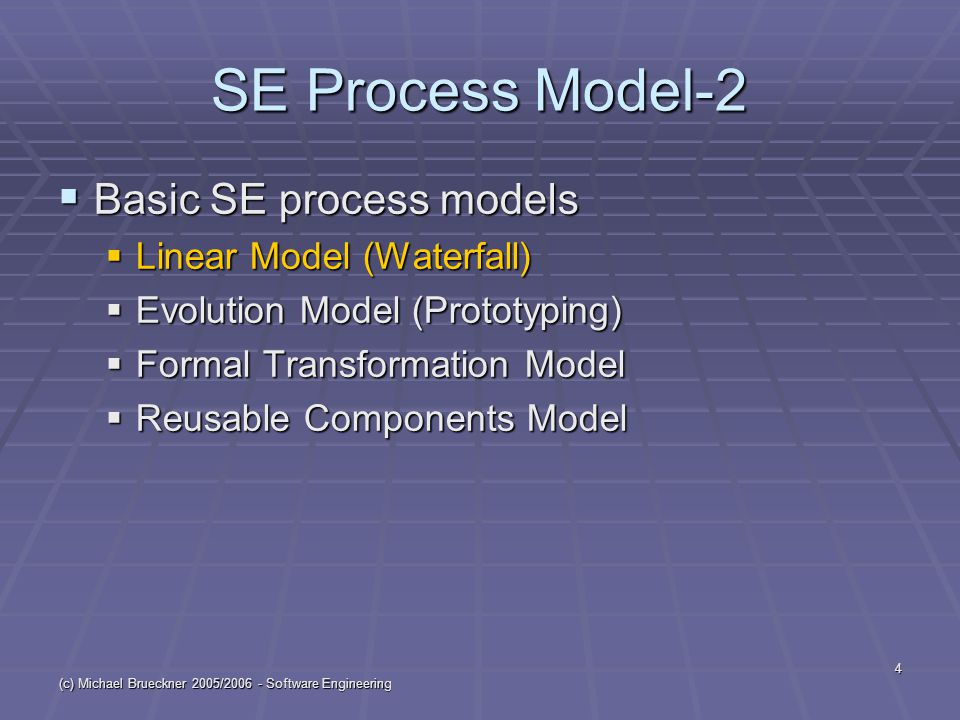 (c) Michael Brueckner 2005/2006 - Software Engineering 4 SE Process Model-2  Basic SE process models  Linear Model (Waterfall)  Evolution Model (Prototyping)  Formal Transformation Model  Reusable Components Model