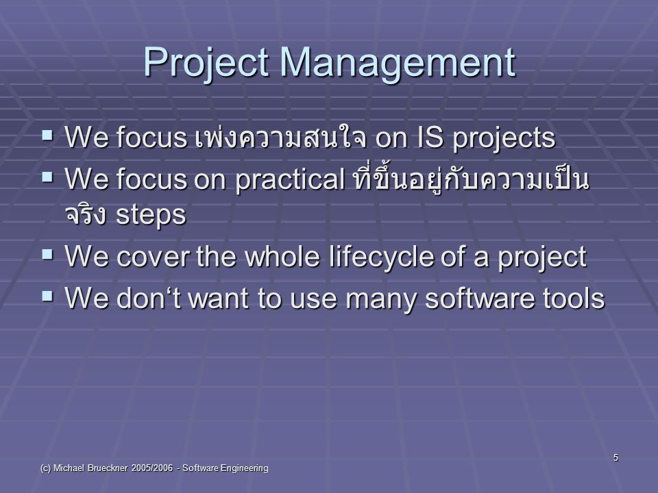 (c) Michael Brueckner 2005/2006 - Software Engineering 5 Project Management  We focus เพ่งความสนใจ on IS projects  We focus on practical ที่ขึ้นอยู่กับความเป็น จริง steps  We cover the whole lifecycle of a project  We don't want to use many software tools