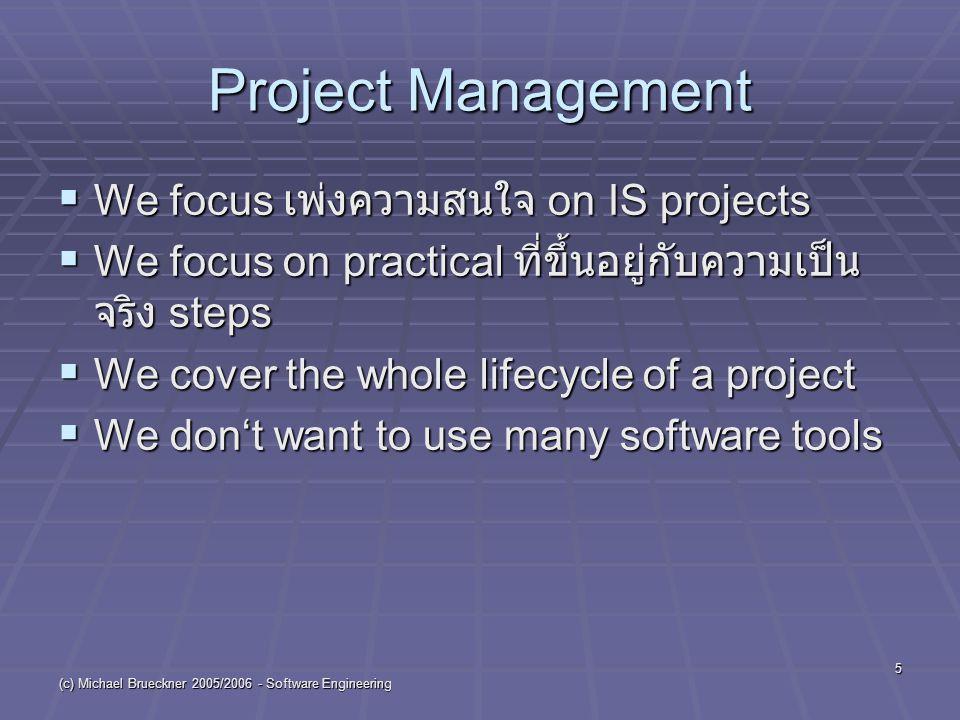 (c) Michael Brueckner 2005/2006 - Software Engineering 5 Project Management  We focus เพ่งความสนใจ on IS projects  We focus on practical ที่ขึ้นอยู่