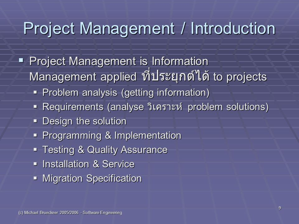 (c) Michael Brueckner 2005/2006 - Software Engineering 9 Project Management / Introduction  Project Management is Information Management applied ที่ประยุกต์ได้ to projects  Problem analysis (getting information)  Requirements (analyse วิเคราะห์ problem solutions)  Design the solution  Programming & Implementation  Testing & Quality Assurance  Installation & Service  Migration Specification