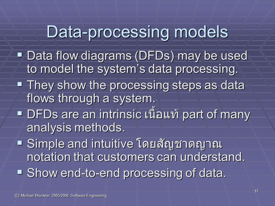 (C) Michael Brückner 2005/2006 Software Engineering 17 Data-processing models  Data flow diagrams (DFDs) may be used to model the system's data processing.