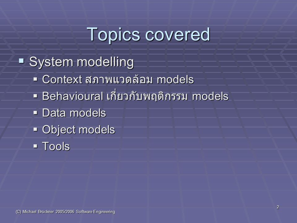 (C) Michael Brückner 2005/2006 Software Engineering 2 Topics covered  System modelling  Context สภาพแวดล้อม models  Behavioural เกี่ยวกับพฤติกรรม models  Data models  Object models  Tools