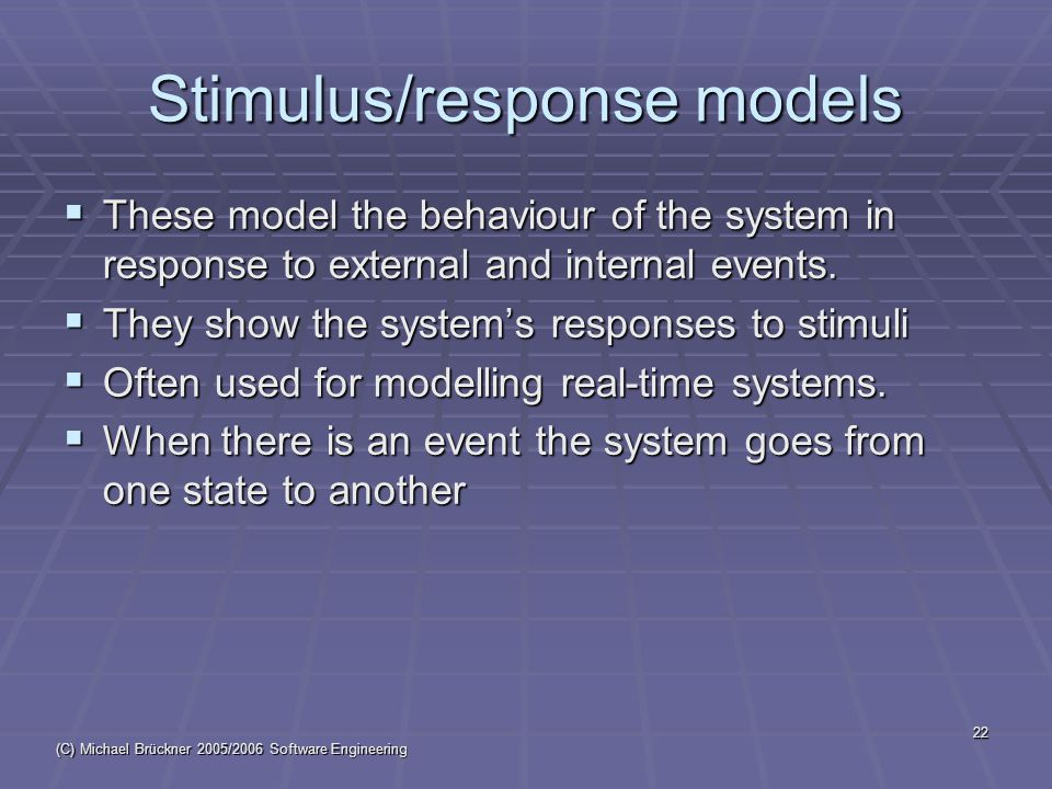 (C) Michael Brückner 2005/2006 Software Engineering 22 Stimulus/response models  These model the behaviour of the system in response to external and internal events.