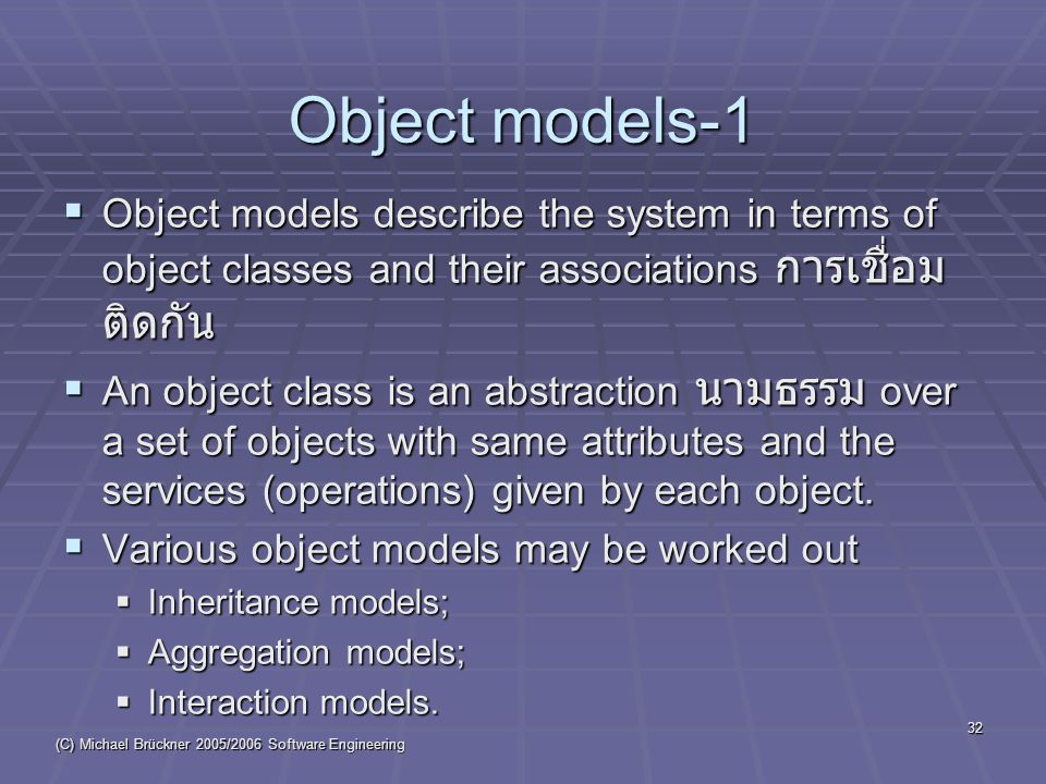 (C) Michael Brückner 2005/2006 Software Engineering 32 Object models-1  Object models describe the system in terms of object classes and their associations การเชื่อม ติดกัน  An object class is an abstraction นามธรรม over a set of objects with same attributes and the services (operations) given by each object.