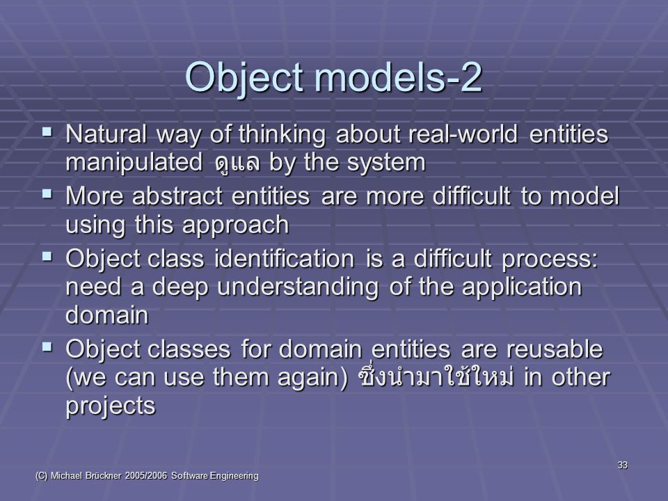 (C) Michael Brückner 2005/2006 Software Engineering 33 Object models-2  Natural way of thinking about real-world entities manipulated ดูแล by the system  More abstract entities are more difficult to model using this approach  Object class identification is a difficult process: need a deep understanding of the application domain  Object classes for domain entities are reusable (we can use them again) ซึ่งนำมาใช้ใหม่ in other projects