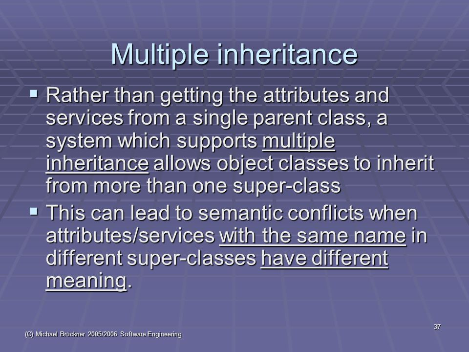 (C) Michael Brückner 2005/2006 Software Engineering 37 Multiple inheritance  Rather than getting the attributes and services from a single parent class, a system which supports multiple inheritance allows object classes to inherit from more than one super-class  This can lead to semantic conflicts when attributes/services with the same name in different super-classes have different meaning.