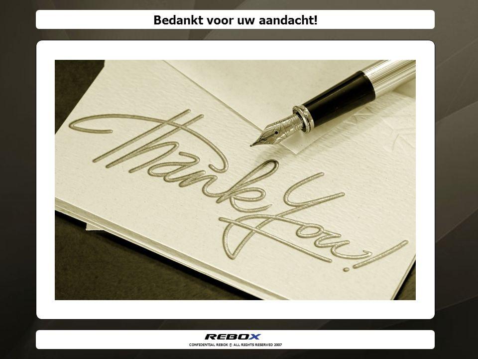 CONFIDENTIAL REBOX © ALL RIGHTS RESERVED 2007 Bedankt voor uw aandacht!