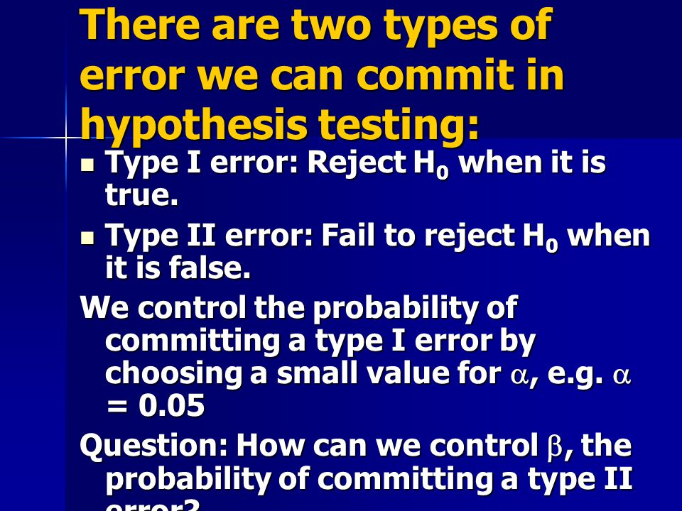 There are two types of error we can commit in hypothesis testing: Type I error: Reject H 0 when it is true.