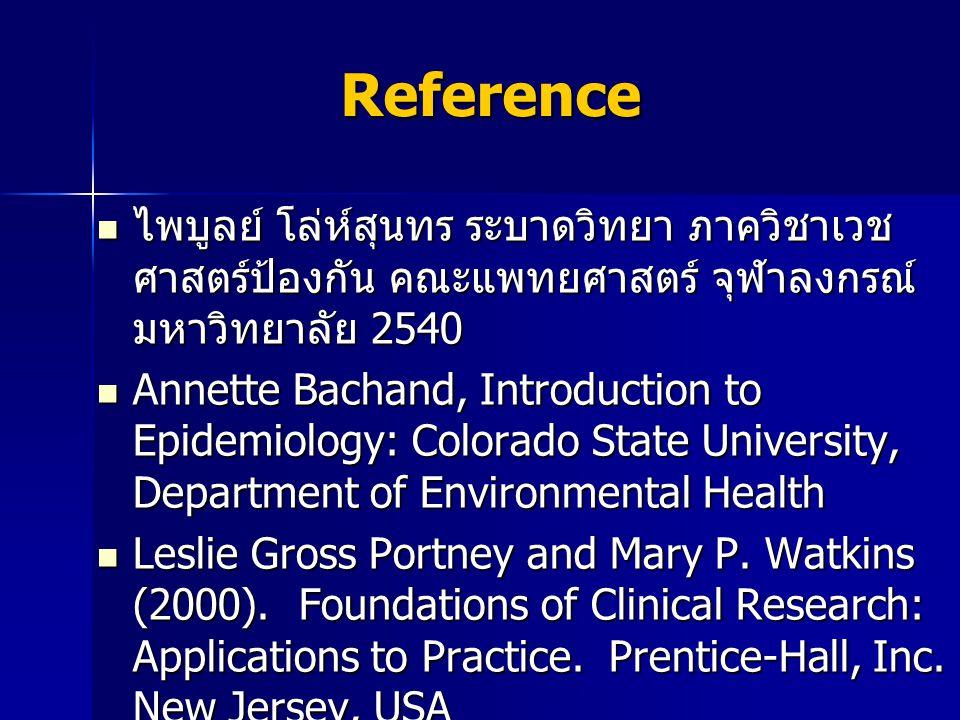 Reference ไพบูลย์ โล่ห์สุนทร ระบาดวิทยา ภาควิชาเวช ศาสตร์ป้องกัน คณะแพทยศาสตร์ จุฬาลงกรณ์ มหาวิทยาลัย 2540 ไพบูลย์ โล่ห์สุนทร ระบาดวิทยา ภาควิชาเวช ศาสตร์ป้องกัน คณะแพทยศาสตร์ จุฬาลงกรณ์ มหาวิทยาลัย 2540 Annette Bachand, Introduction to Epidemiology: Colorado State University, Department of Environmental Health Annette Bachand, Introduction to Epidemiology: Colorado State University, Department of Environmental Health Leslie Gross Portney and Mary P.