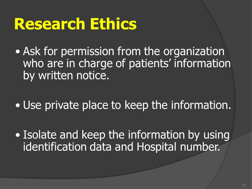 Research Ethics 10 Ask for permission from the organization who are in charge of patients' information by written notice. Use private place to keep th