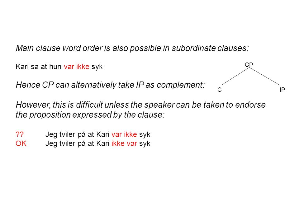 Main clause word order is also possible in subordinate clauses: Kari sa at hun var ikke syk Hence CP can alternatively take IP as complement: However, this is difficult unless the speaker can be taken to endorse the proposition expressed by the clause: Jeg tviler på at Kari var ikke syk OKJeg tviler på at Kari ikke var syk CP CIP