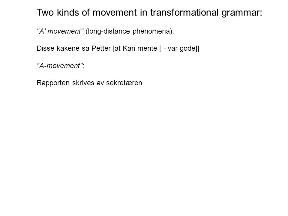 Two kinds of movement in transformational grammar: A movement (long-distance phenomena): Disse kakene sa Petter [at Kari mente [ - var gode]] A-movement : Rapporten skrives av sekretæren