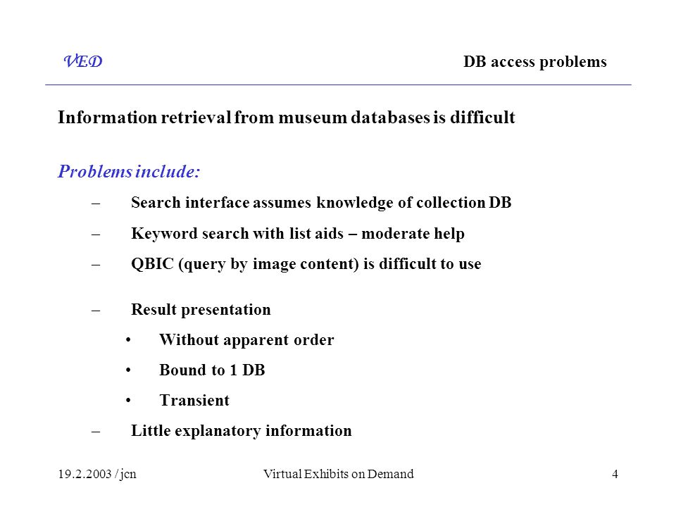 / jcnVirtual Exhibits on Demand4 VED DB access problems Information retrieval from museum databases is difficult Problems include: –Search interface assumes knowledge of collection DB –Keyword search with list aids – moderate help –QBIC (query by image content) is difficult to use –Result presentation Without apparent order Bound to 1 DB Transient –Little explanatory information