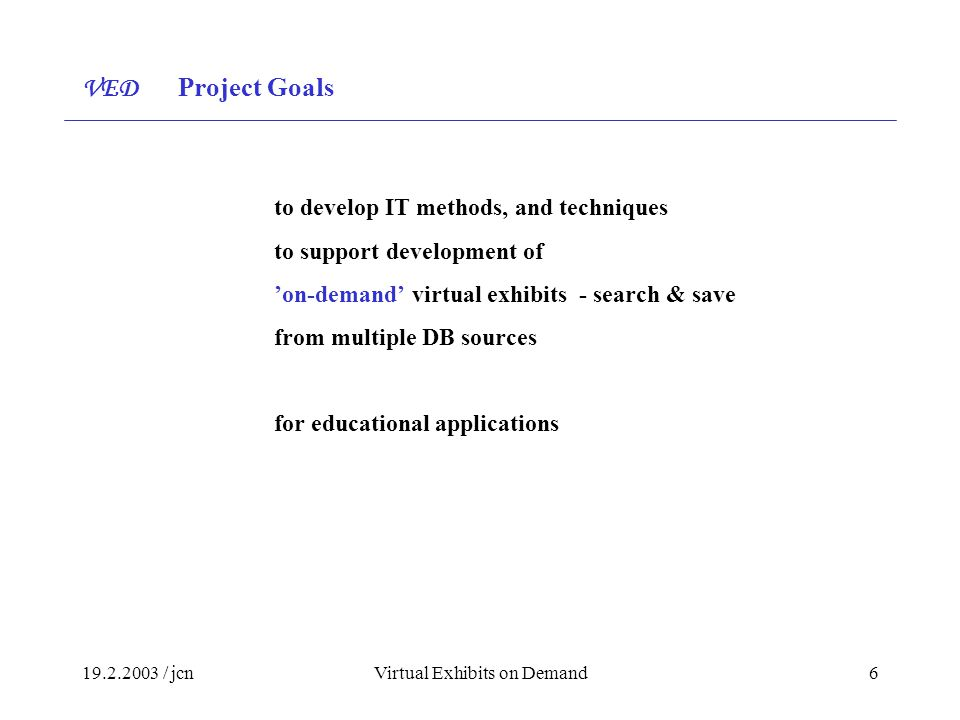 / jcnVirtual Exhibits on Demand6 to develop IT methods, and techniques to support development of 'on-demand' virtual exhibits - search & save from multiple DB sources for educational applications VED Project Goals