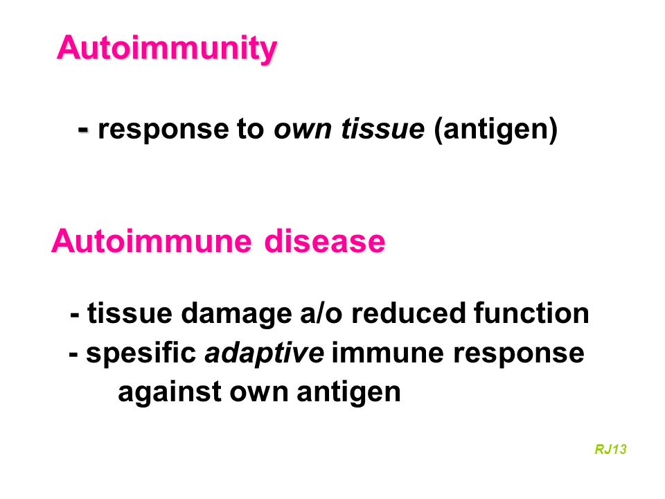 Autoinflammation no response against own tissue Autoinflammation no response against own tissue (antigen) utilize the innate immune system reaction without any cause granulocytes – monocytes intense episodes with inflammation symptoms: fever, redness, joint effusion RJ13