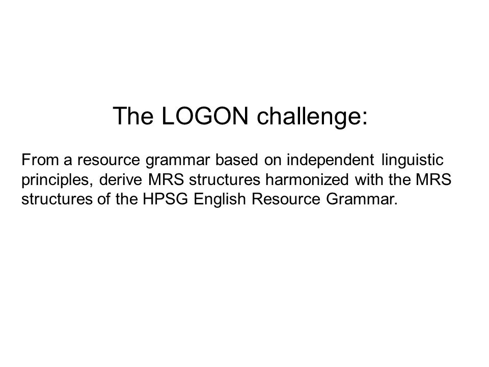 The LOGON challenge: From a resource grammar based on independent linguistic principles, derive MRS structures harmonized with the MRS structures of the HPSG English Resource Grammar.