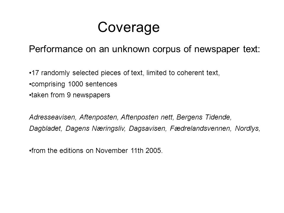 Coverage Performance on an unknown corpus of newspaper text: 17 randomly selected pieces of text, limited to coherent text, comprising 1000 sentences taken from 9 newspapers Adresseavisen, Aftenposten, Aftenposten nett, Bergens Tidende, Dagbladet, Dagens Næringsliv, Dagsavisen, Fædrelandsvennen, Nordlys, from the editions on November 11th 2005.
