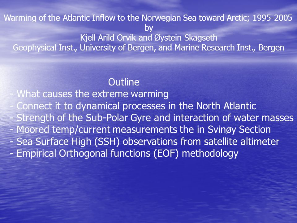 Warming of the Atlantic Inflow to the Norwegian Sea toward Arctic; 1995-2005 by Kjell Arild Orvik and Øystein Skagseth Geophysical Inst., University of Bergen, and Marine Research Inst., Bergen Outline - What causes the extreme warming - Connect it to dynamical processes in the North Atlantic - Strength of the Sub-Polar Gyre and interaction of water masses - Moored temp/current measurements the in Svinøy Section - Sea Surface High (SSH) observations from satellite altimeter - Empirical Orthogonal functions (EOF) methodology