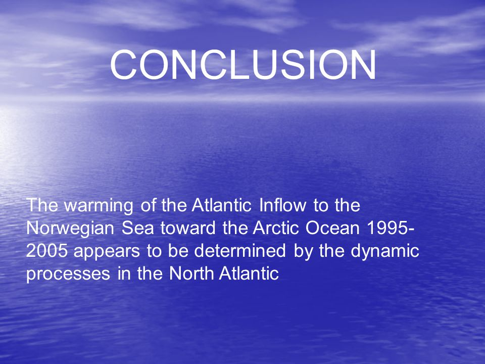CONCLUSION The warming of the Atlantic Inflow to the Norwegian Sea toward the Arctic Ocean 1995- 2005 appears to be determined by the dynamic processes in the North Atlantic