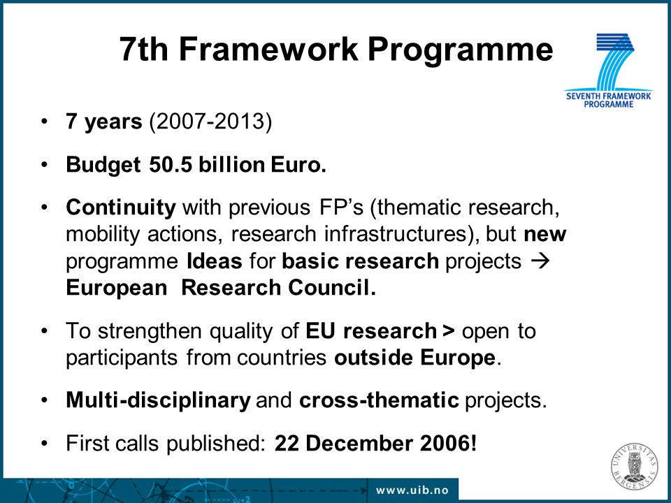 7th Framework Programme 7 years (2007-2013) Budget 50.5 billion Euro. Continuity with previous FP's (thematic research, mobility actions, research inf