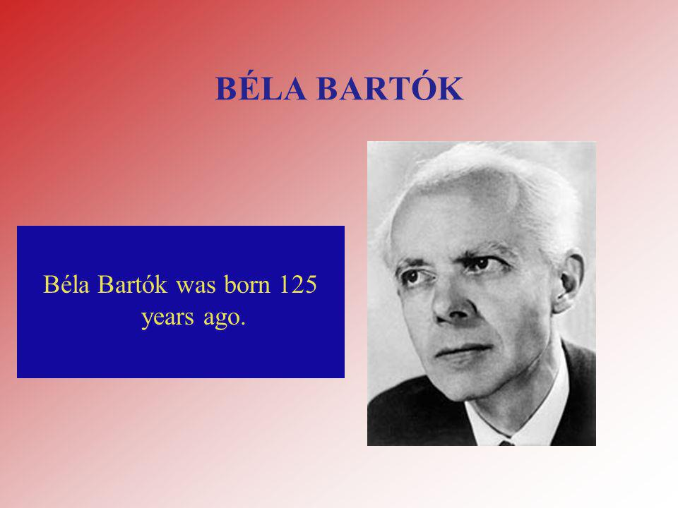 BÉLA BARTÓK Béla Bartók was born 125 years ago.