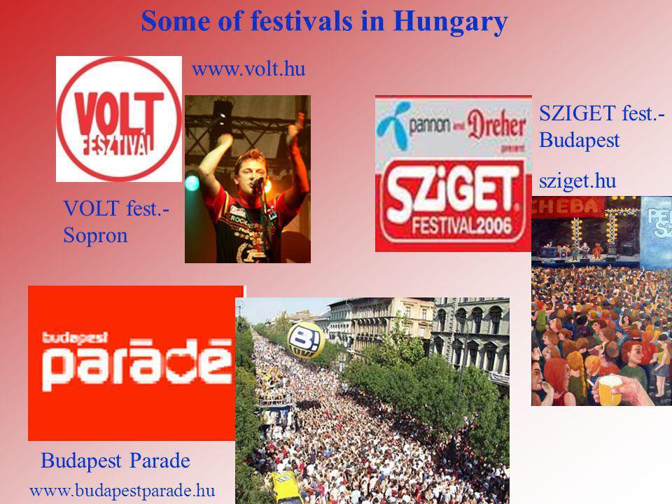 Some of festivals in Hungary VOLT fest.- Sopron SZIGET fest.- Budapest sziget.hu Budapest Parade www.volt.hu www.budapestparade.hu