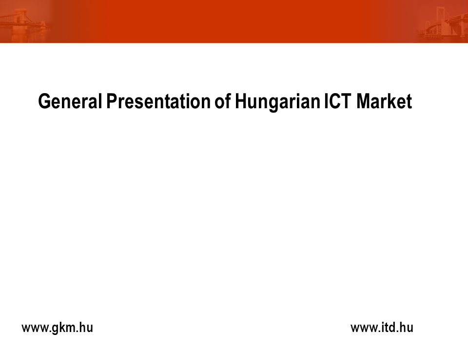 www.gkm.hu www.itd.hu General Presentation of Hungarian ICT Market