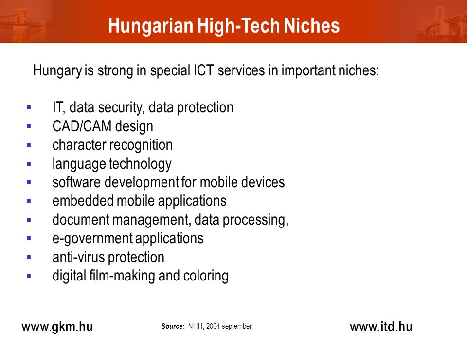 Hungarian High-Tech Niches www.gkm.hu www.itd.hu Hungary is strong in special ICT services in important niches:  IT, data security, data protection  CAD/CAM design  character recognition  language technology  software development for mobile devices  embedded mobile applications  document management, data processing,  e-government applications  anti-virus protection  digital film-making and coloring Source: NHH, 2004 september