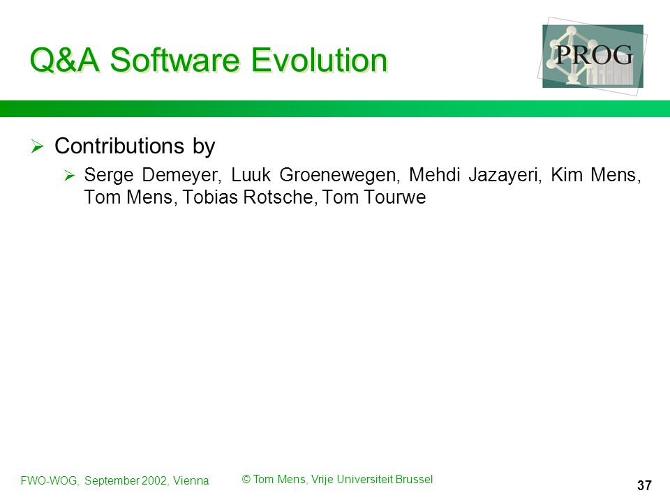 FWO-WOG, September 2002, Vienna © Tom Mens, Vrije Universiteit Brussel 37 Q&A Software Evolution  Contributions by  Serge Demeyer, Luuk Groenewegen, Mehdi Jazayeri, Kim Mens, Tom Mens, Tobias Rotsche, Tom Tourwe