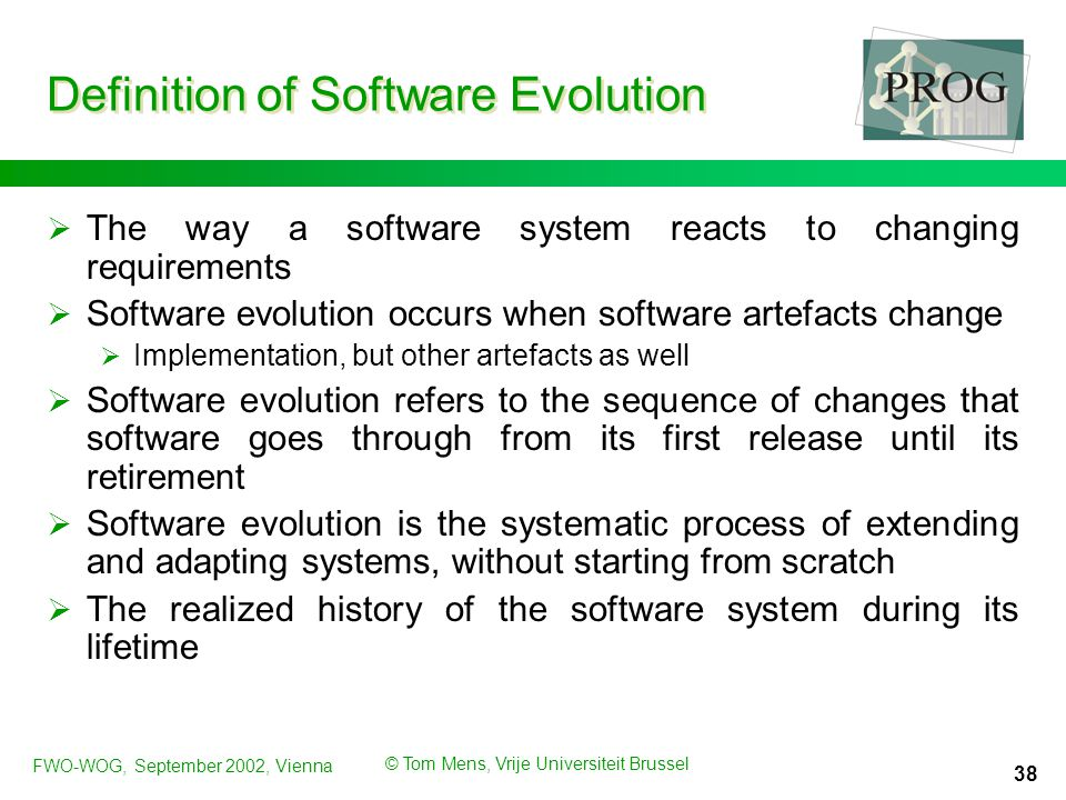FWO-WOG, September 2002, Vienna © Tom Mens, Vrije Universiteit Brussel 38 Definition of Software Evolution  The way a software system reacts to changing requirements  Software evolution occurs when software artefacts change  Implementation, but other artefacts as well  Software evolution refers to the sequence of changes that software goes through from its first release until its retirement  Software evolution is the systematic process of extending and adapting systems, without starting from scratch  The realized history of the software system during its lifetime