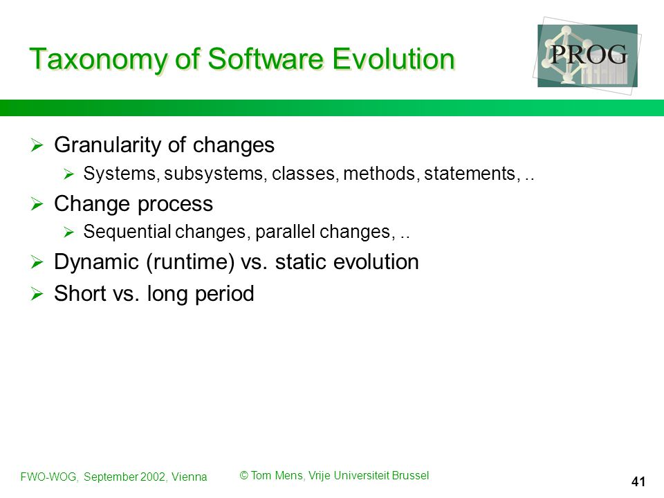 FWO-WOG, September 2002, Vienna © Tom Mens, Vrije Universiteit Brussel 41 Taxonomy of Software Evolution  Granularity of changes  Systems, subsystems, classes, methods, statements,..