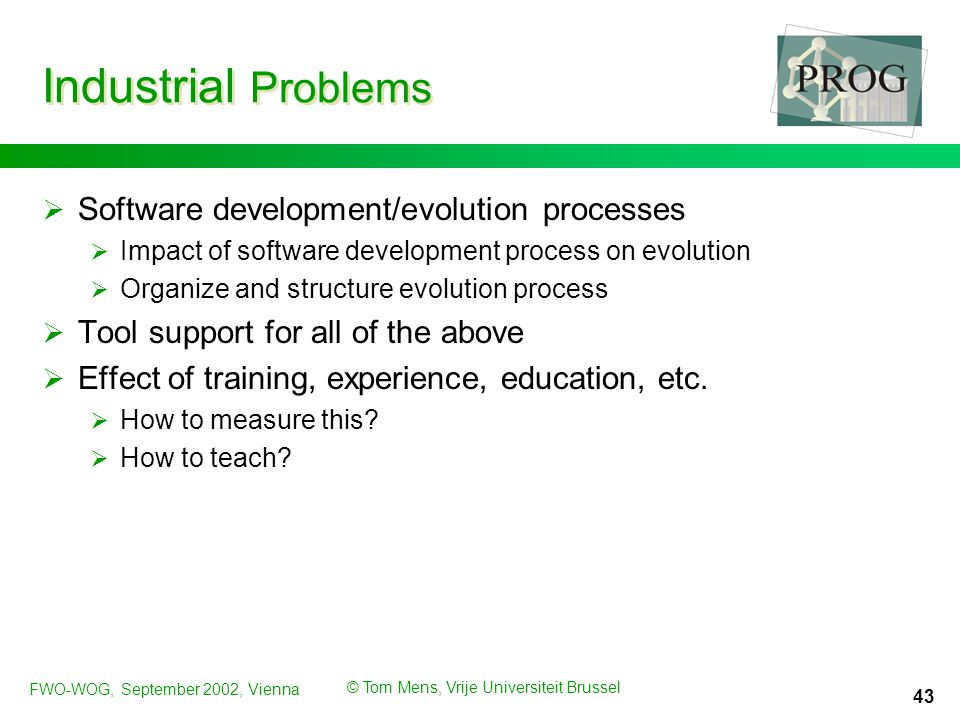 FWO-WOG, September 2002, Vienna © Tom Mens, Vrije Universiteit Brussel 43 Industrial Problems  Software development/evolution processes  Impact of software development process on evolution  Organize and structure evolution process  Tool support for all of the above  Effect of training, experience, education, etc.