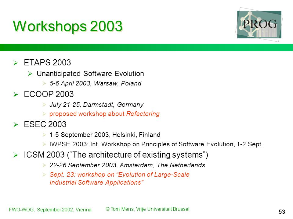FWO-WOG, September 2002, Vienna © Tom Mens, Vrije Universiteit Brussel 53 Workshops 2003  ETAPS 2003  Unanticipated Software Evolution  5-6 April 2003, Warsaw, Poland  ECOOP 2003  July 21-25, Darmstadt, Germany  proposed workshop about Refactoring  ESEC 2003  1-5 September 2003, Helsinki, Finland  IWPSE 2003: Int.