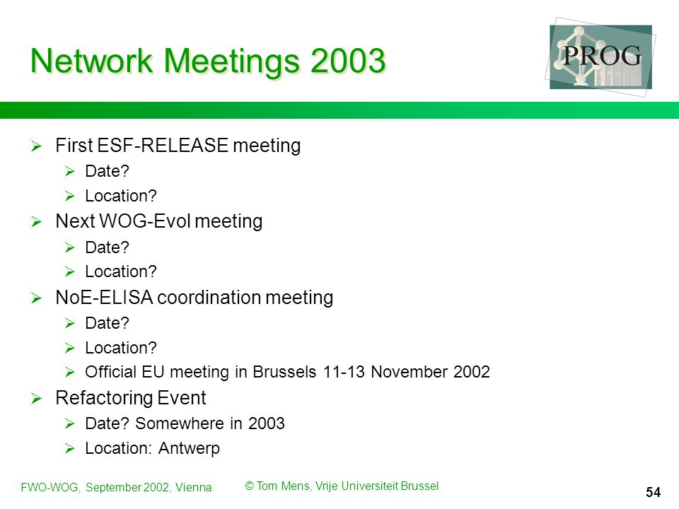 FWO-WOG, September 2002, Vienna © Tom Mens, Vrije Universiteit Brussel 54 Network Meetings 2003  First ESF-RELEASE meeting  Date.