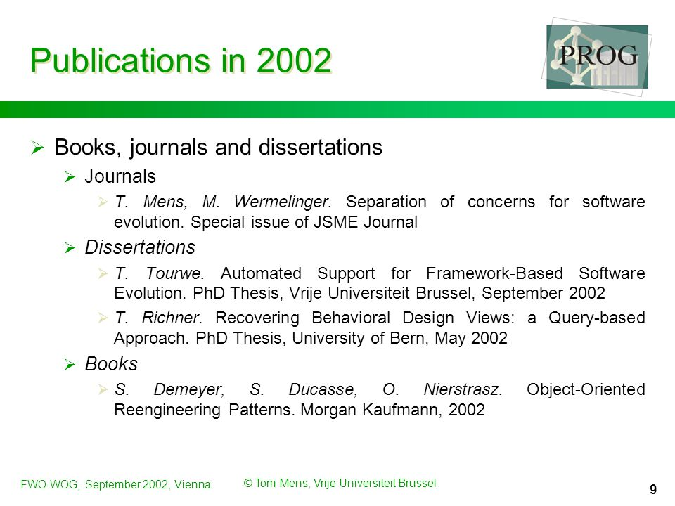 FWO-WOG, September 2002, Vienna © Tom Mens, Vrije Universiteit Brussel 9 Publications in 2002  Books, journals and dissertations  Journals  T.