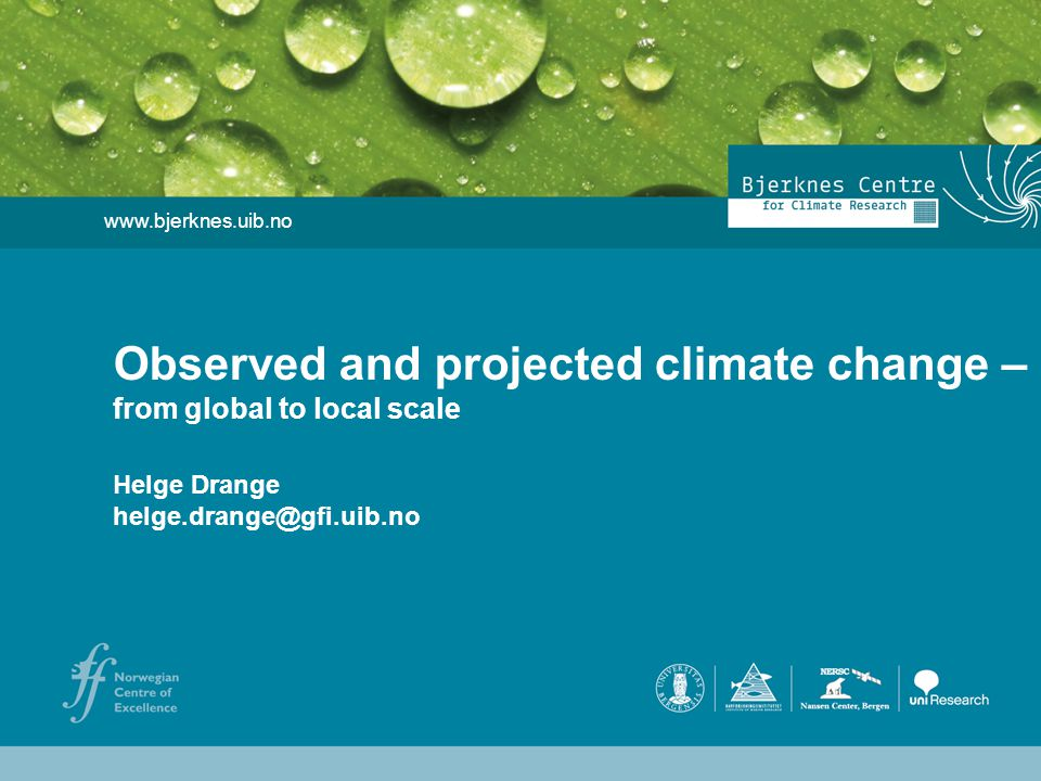 Helge Drange Geophysical Institute University of Bergen www.bjerknes.uib.no Helge Drange helge.drange@gfi.uib.no Observed and projected climate change – from global to local scale