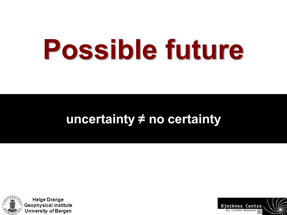 Helge Drange Geophysical institute University of Bergen Possible future uncertainty ≠ no certainty