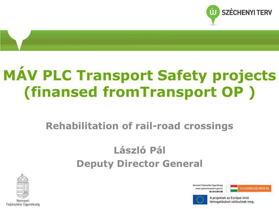 MÁV PLC Transport Safety projects (finansed fromTransport OP ) Rehabilitation of rail-road crossings László Pál Deputy Director General