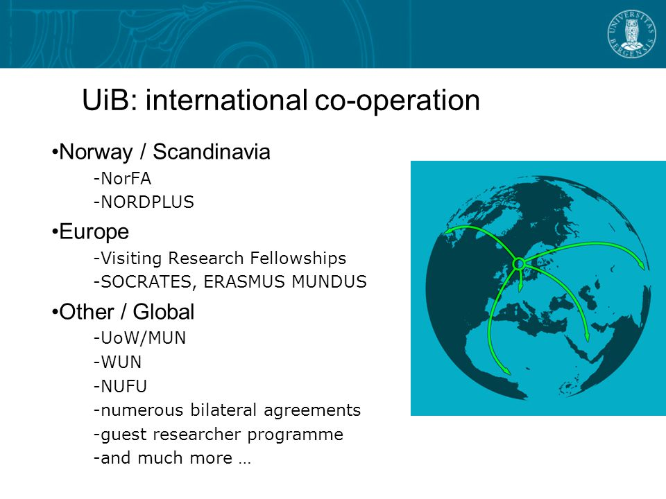 UiB: international co-operation Norway / Scandinavia -NorFA -NORDPLUS Europe -Visiting Research Fellowships -SOCRATES, ERASMUS MUNDUS Other / Global -UoW/MUN -WUN -NUFU -numerous bilateral agreements -guest researcher programme -and much more …