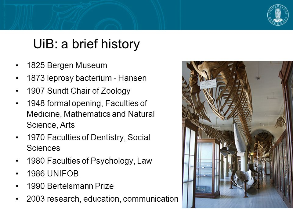 UiB: a brief history 1825 Bergen Museum 1873 leprosy bacterium - Hansen 1907 Sundt Chair of Zoology 1948 formal opening, Faculties of Medicine, Mathematics and Natural Science, Arts 1970 Faculties of Dentistry, Social Sciences 1980 Faculties of Psychology, Law 1986 UNIFOB 1990 Bertelsmann Prize 2003 research, education, communication