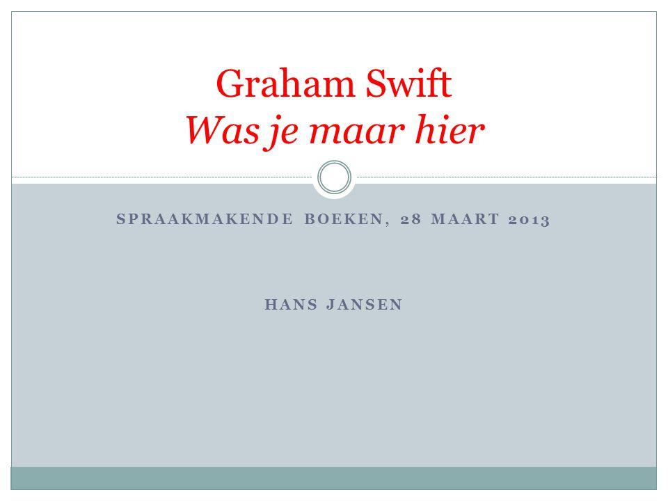 SPRAAKMAKENDE BOEKEN, 28 MAART 2013 HANS JANSEN Graham Swift Was je maar hier
