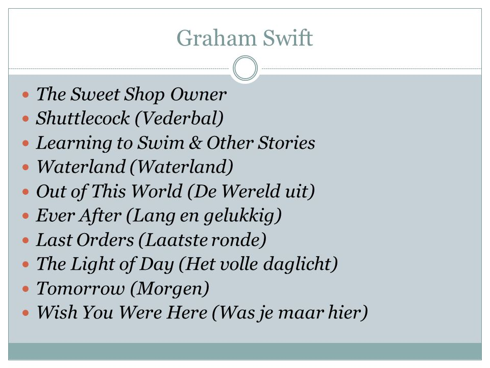 Graham Swift The Sweet Shop Owner Shuttlecock (Vederbal) Learning to Swim & Other Stories Waterland (Waterland) Out of This World (De Wereld uit) Ever After (Lang en gelukkig) Last Orders (Laatste ronde) The Light of Day (Het volle daglicht) Tomorrow (Morgen) Wish You Were Here (Was je maar hier)