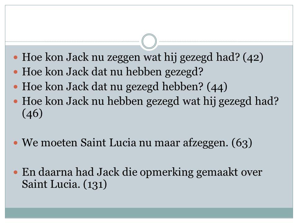 Hoe kon Jack nu zeggen wat hij gezegd had. (42) Hoe kon Jack dat nu hebben gezegd.