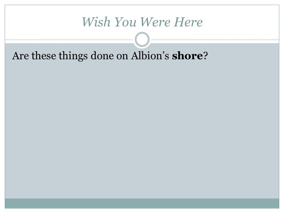 Wish You Were Here Are these things done on Albion's shore
