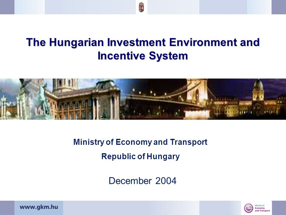 The Hungarian Investment Environment and Incentive System December 2004 Ministry of Economy and Transport Republic of Hungary
