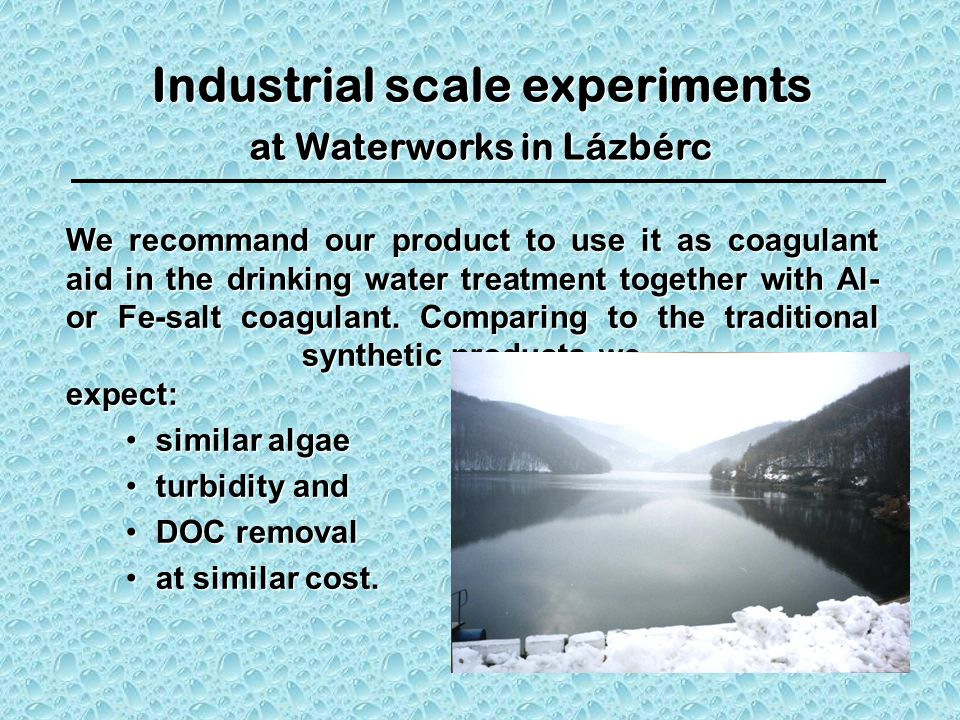 Industrial scale experiments at Waterworks in Lázbérc We recommand our product to use it as coagulant aid in the drinking water treatment together with Al- or Fe-salt coagulant.