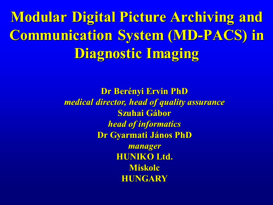 Modular Digital Picture Archiving and Communication System (MD-PACS) in Diagnostic Imaging Dr Berényi Ervin PhD medical director, head of quality assurance Szuhai Gábor head of informatics Dr Gyarmati János PhD manager HUNIKO Ltd.
