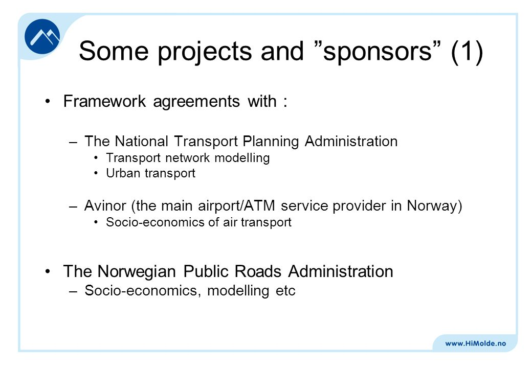 Some projects and sponsors (1) Framework agreements with : –The National Transport Planning Administration Transport network modelling Urban transport –Avinor (the main airport/ATM service provider in Norway) Socio-economics of air transport The Norwegian Public Roads Administration –Socio-economics, modelling etc