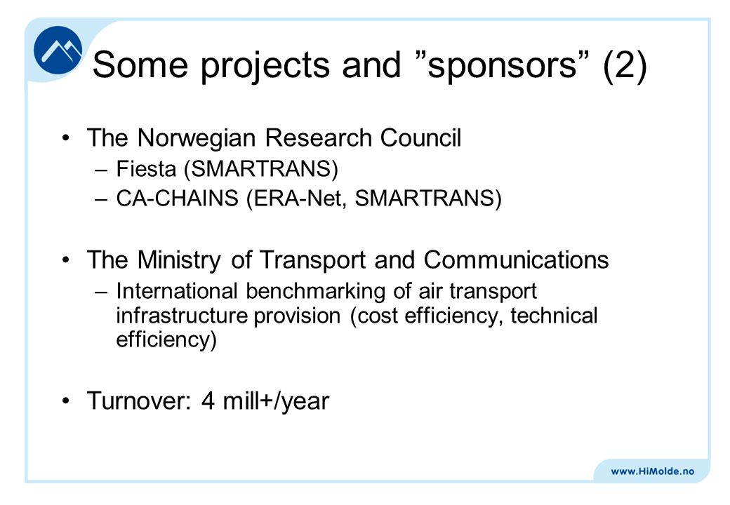 The Norwegian Research Council –Fiesta (SMARTRANS) –CA-CHAINS (ERA-Net, SMARTRANS) The Ministry of Transport and Communications –International benchmarking of air transport infrastructure provision (cost efficiency, technical efficiency) Turnover: 4 mill+/year Some projects and sponsors (2)